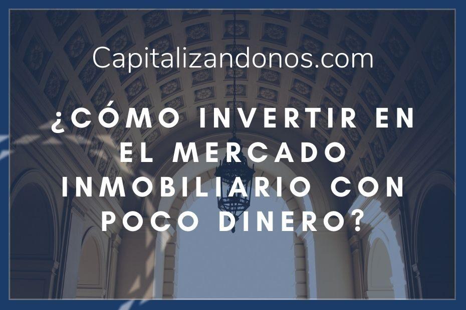 imagen que muestra la siguiente frase ¿Cómo invertir en el mercado inmobiliario con poco dinero? capitalizandonos.com